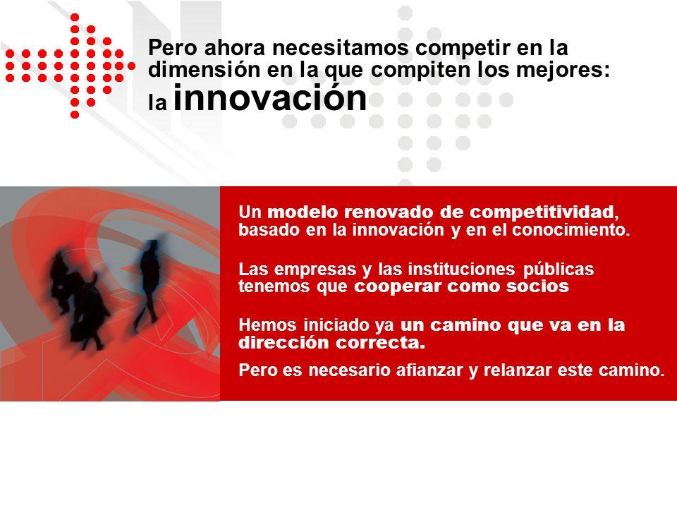 Pero ahora necesitamos competir en la dimensión en la que compiten los mejores: la innovación Un modelo renovado de competitividad, basado en la innov