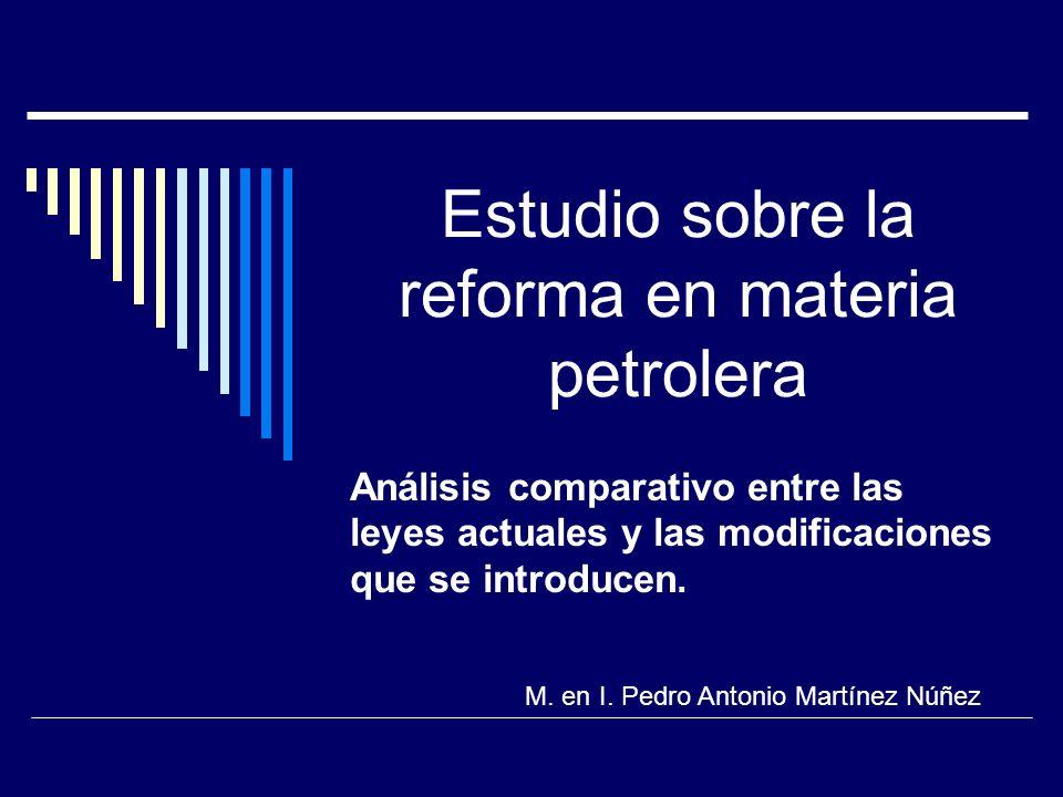 Estudio sobre la reforma en materia petrolera Análisis comparativo entre las leyes actuales y las modificaciones que se introducen. M. en I. Pedro Ant