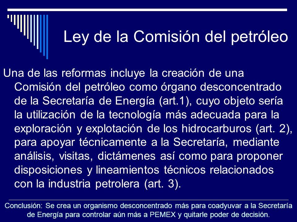 Ley de la Comisión del petróleo Una de las reformas incluye la creación de una Comisión del petróleo como órgano desconcentrado de la Secretaría de En