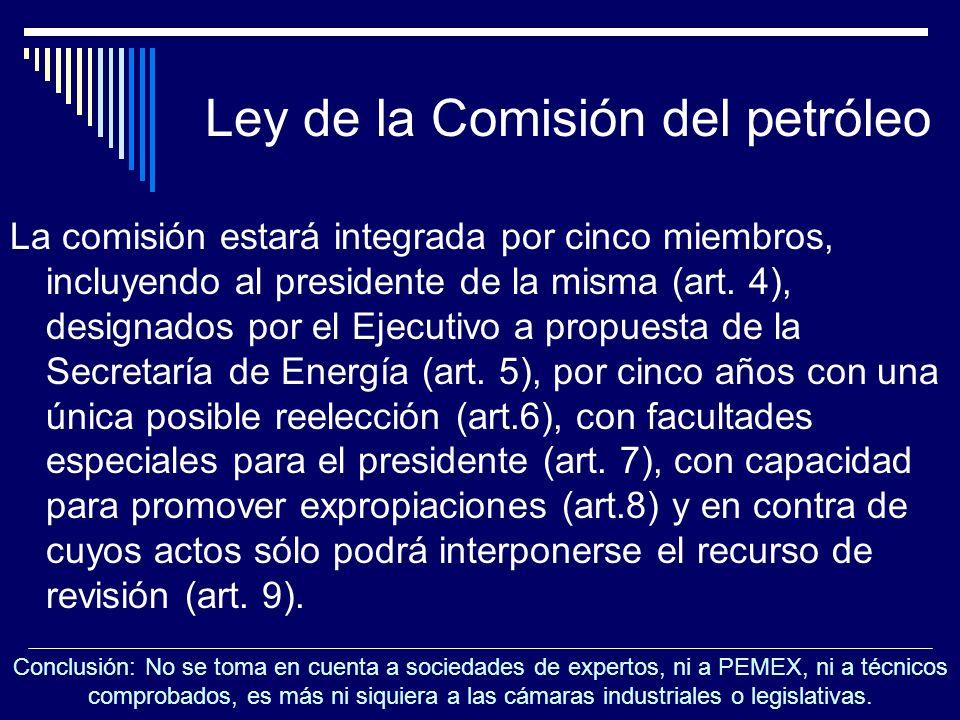 Ley de la Comisión del petróleo La comisión estará integrada por cinco miembros, incluyendo al presidente de la misma (art. 4), designados por el Ejec