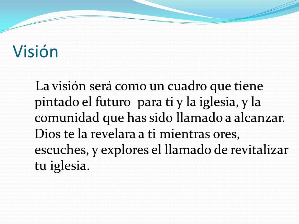 Visión La visión será como un cuadro que tiene pintado el futuro para ti y la iglesia, y la comunidad que has sido llamado a alcanzar. Dios te la reve