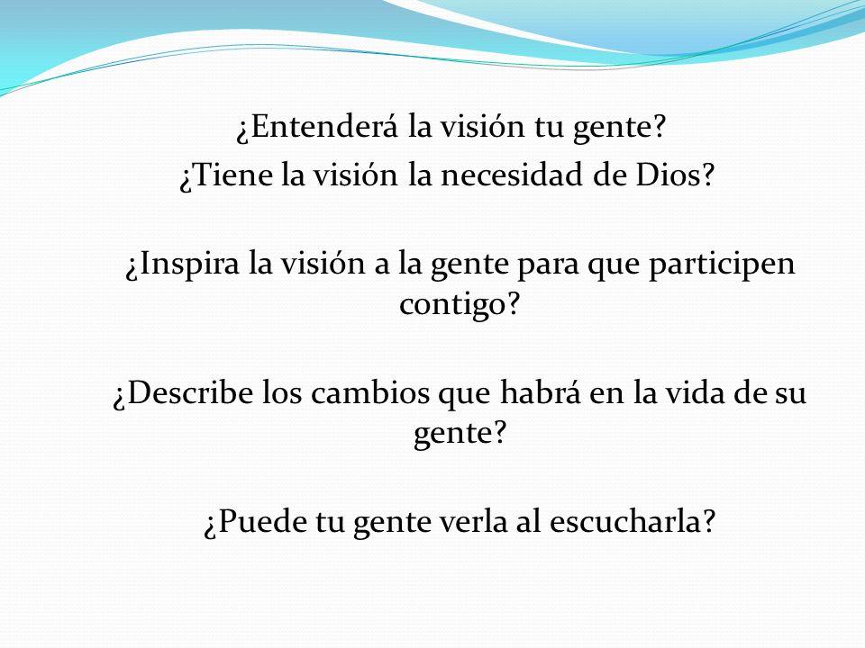 ¿Entenderá la visión tu gente? ¿Tiene la visión la necesidad de Dios? ¿Inspira la visión a la gente para que participen contigo? ¿Describe los cambios