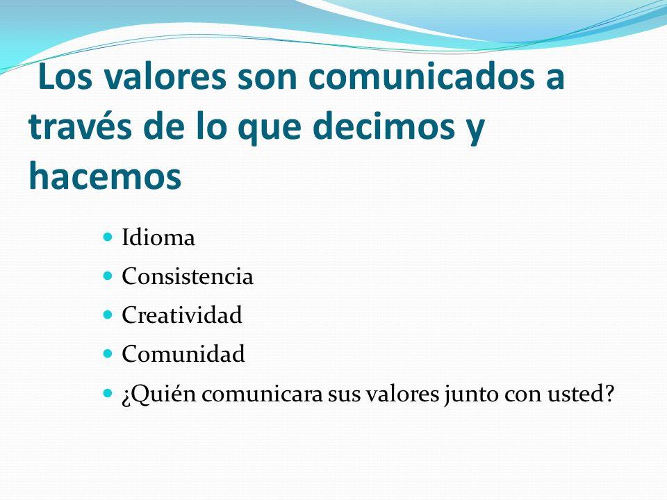 Los valores son comunicados a través de lo que decimos y hacemos Idioma Consistencia Creatividad Comunidad ¿Quién comunicara sus valores junto con ust