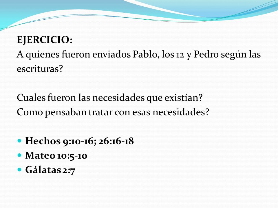 EJERCICIO: A quienes fueron enviados Pablo, los 12 y Pedro según las escrituras? Cuales fueron las necesidades que existían? Como pensaban tratar con
