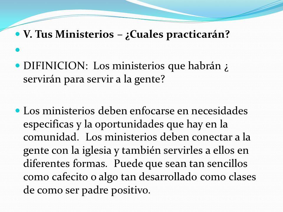 V. Tus Ministerios – ¿Cuales practicarán? DIFINICION: Los ministerios que habrán ¿ servirán para servir a la gente? Los ministerios deben enfocarse en