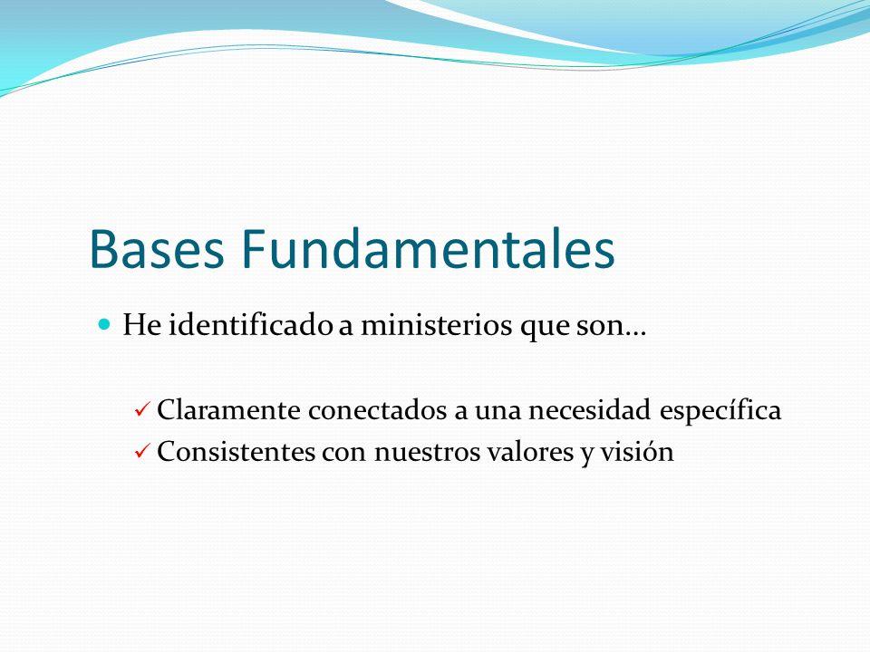 Bases Fundamentales He identificado a ministerios que son… Claramente conectados a una necesidad específica Consistentes con nuestros valores y visión