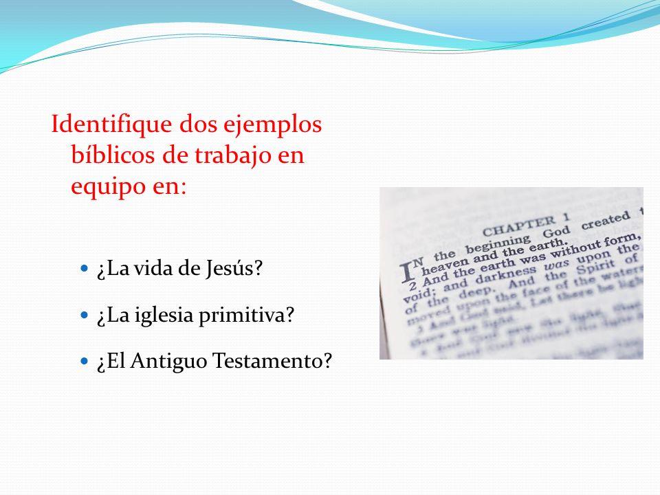 Identifique dos ejemplos bíblicos de trabajo en equipo en: ¿La vida de Jesús? ¿La iglesia primitiva? ¿El Antiguo Testamento?