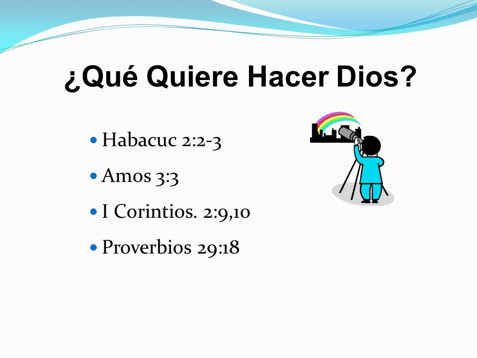 Habacuc 2:2-3 Amos 3:3 I Corintios. 2:9,10 Proverbios 29:18 ¿Qué Quiere Hacer Dios?