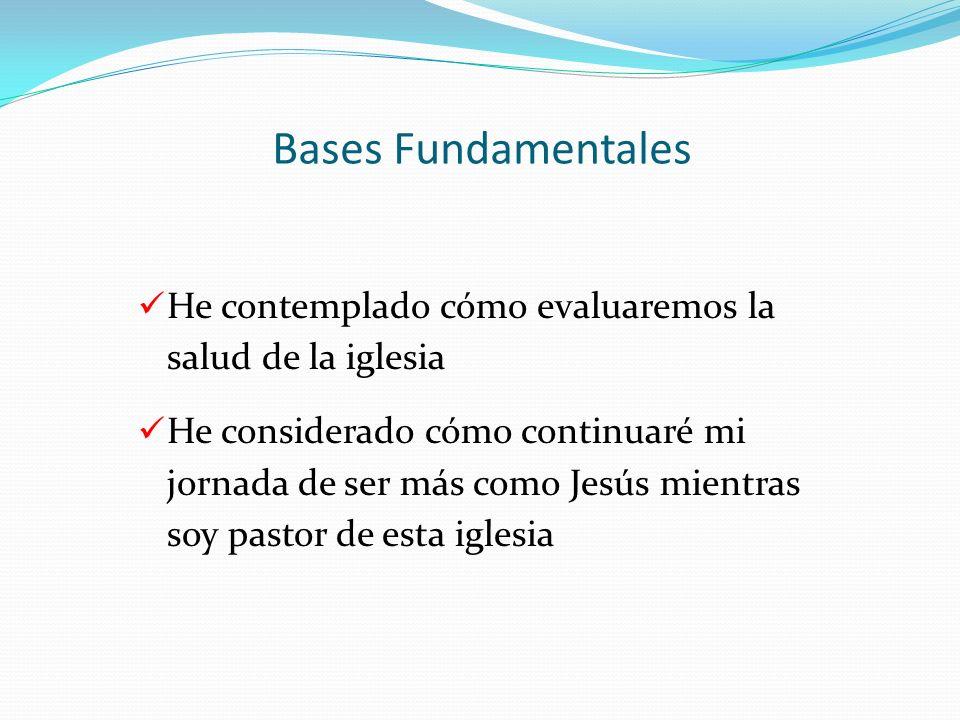Bases Fundamentales He contemplado cómo evaluaremos la salud de la iglesia He considerado cómo continuaré mi jornada de ser más como Jesús mientras so