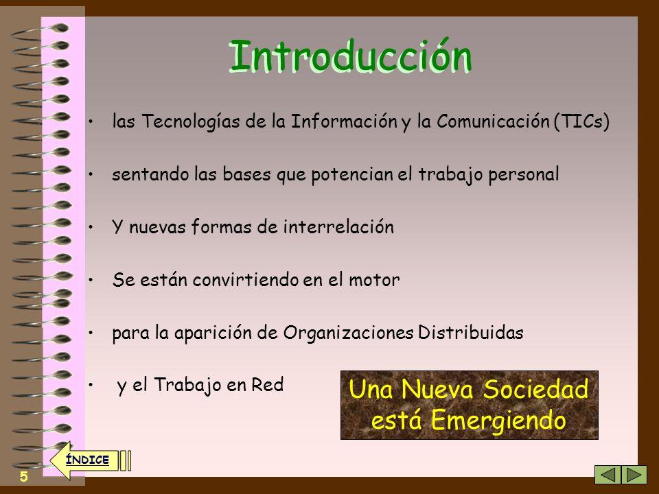 5 Introducción las Tecnologías de la Información y la Comunicación (TICs) sentando las bases que potencian el trabajo personal Y nuevas formas de interrelación Se están convirtiendo en el motor para la aparición de Organizaciones Distribuidas y el Trabajo en Red Una Nueva Sociedad está Emergiendo ÍNDICE