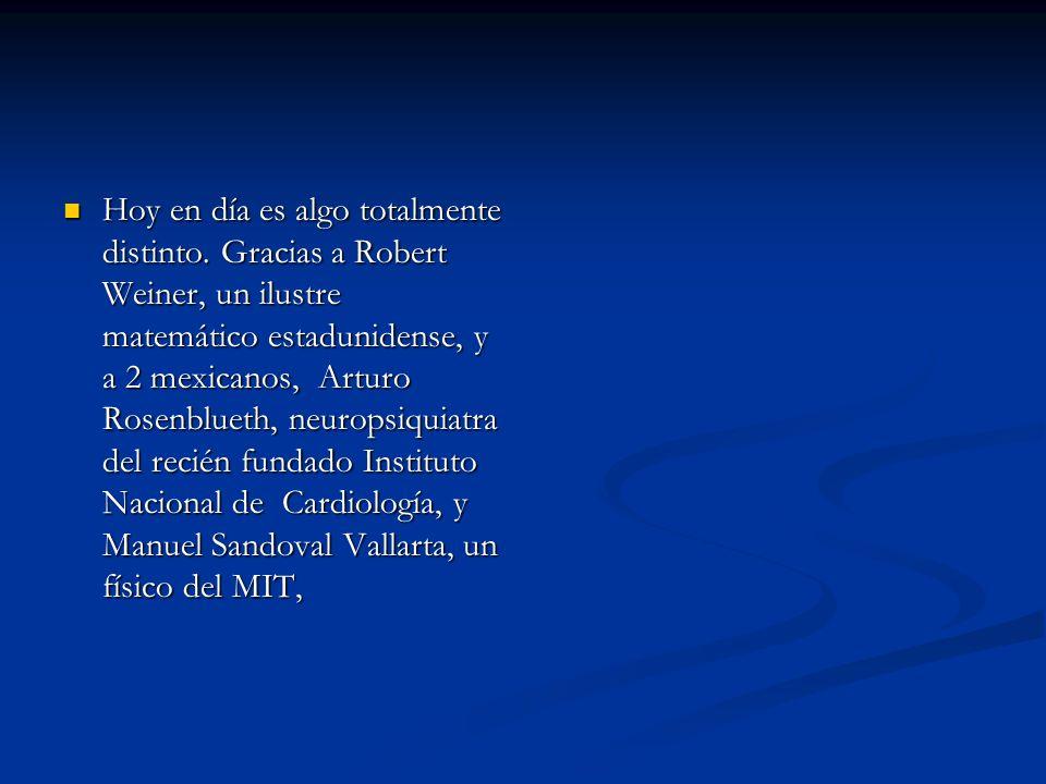 Hoy en día es algo totalmente distinto. Gracias a Robert Weiner, un ilustre matemático estadunidense, y a 2 mexicanos, Arturo Rosenblueth, neuropsiqui
