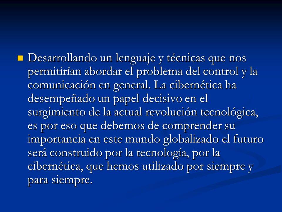 Desarrollando un lenguaje y técnicas que nos permitirían abordar el problema del control y la comunicación en general. La cibernética ha desempeñado u
