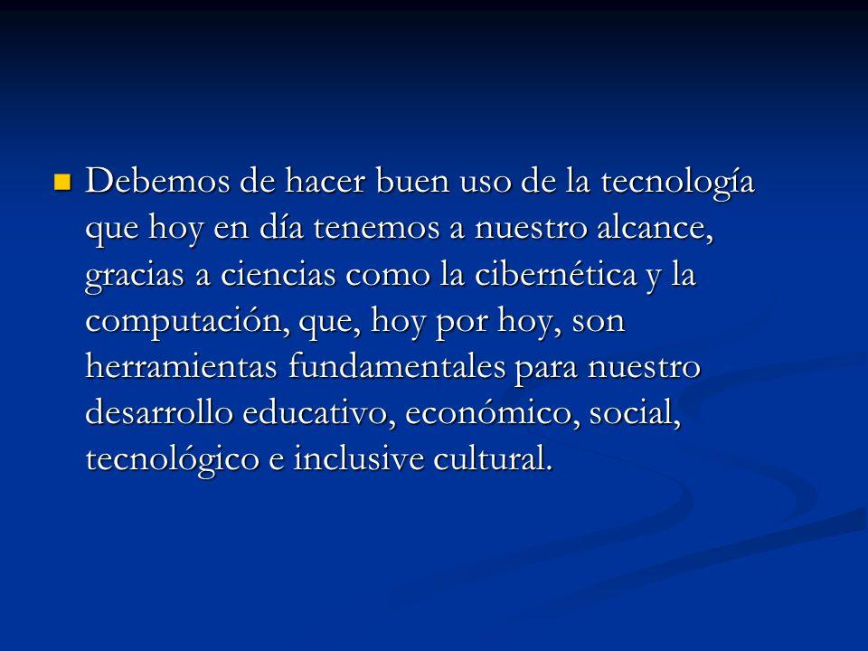 Debemos de hacer buen uso de la tecnología que hoy en día tenemos a nuestro alcance, gracias a ciencias como la cibernética y la computación, que, hoy