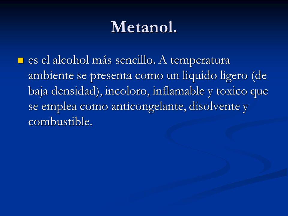 Metanol. es el alcohol más sencillo. A temperatura ambiente se presenta como un liquido ligero (de baja densidad), incoloro, inflamable y toxico que s