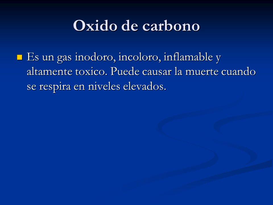 Oxido de carbono Es un gas inodoro, incoloro, inflamable y altamente toxico. Puede causar la muerte cuando se respira en niveles elevados. Es un gas i