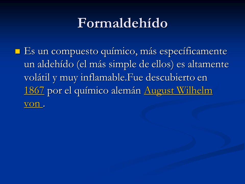 Formaldehído Es un compuesto químico, más específicamente un aldehído (el más simple de ellos) es altamente volátil y muy inflamable.Fue descubierto e