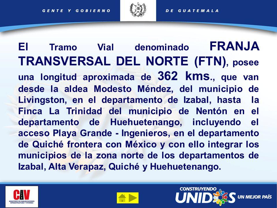 El Tramo Vial denominado FRANJA TRANSVERSAL DEL NORTE (FTN), posee una longitud aproximada de 362 kms., que van desde la aldea Modesto Méndez, del mun