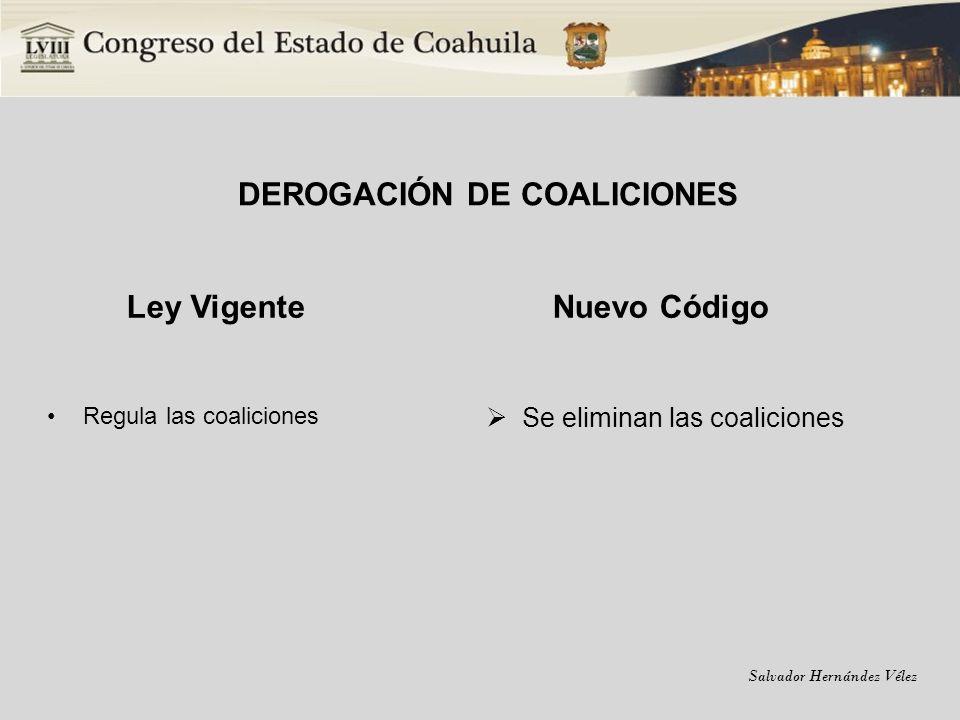 Salvador Hernández Vélez DEROGACIÓN DE COALICIONES Ley Vigente Regula las coaliciones Nuevo Código Se eliminan las coaliciones