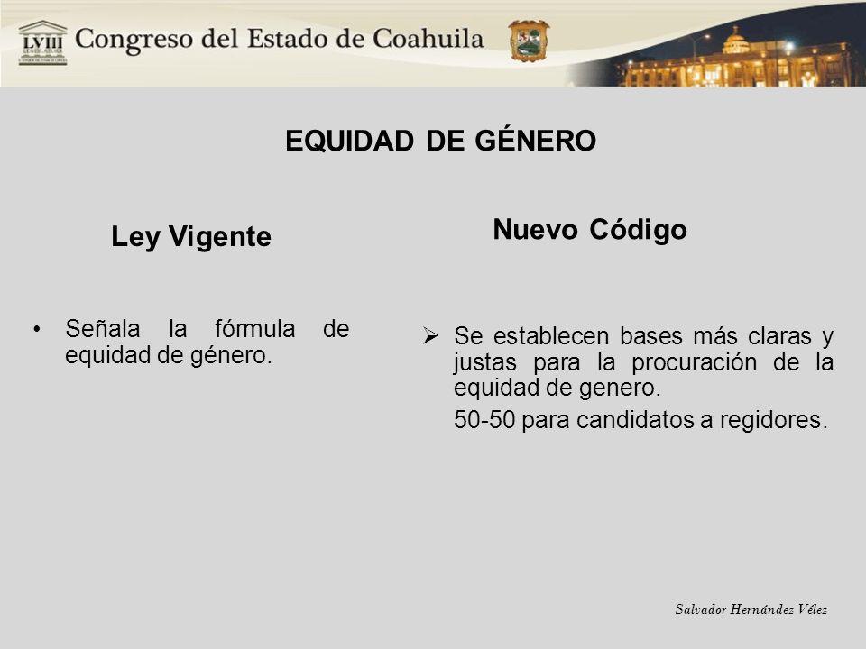 Salvador Hernández Vélez EQUIDAD DE GÉNERO Ley Vigente Señala la fórmula de equidad de género. Nuevo Código Se establecen bases más claras y justas pa