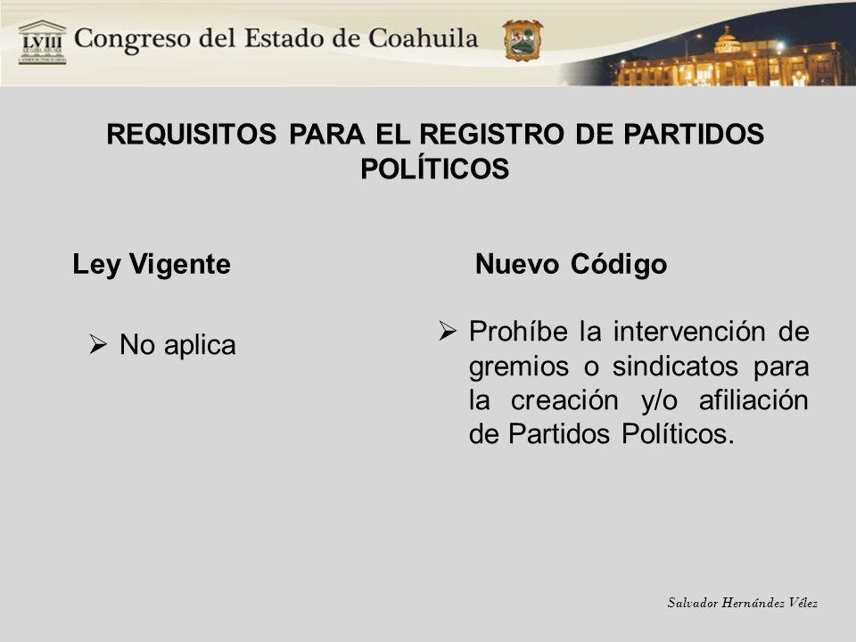 Salvador Hernández Vélez REQUISITOS PARA EL REGISTRO DE PARTIDOS POLÍTICOS Ley Vigente No aplica Nuevo Código Prohíbe la intervención de gremios o sin