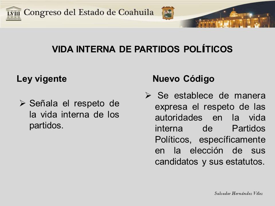 Salvador Hernández Vélez VIDA INTERNA DE PARTIDOS POL Í TICOS Ley vigente Señala el respeto de la vida interna de los partidos. Nuevo Código Se establ