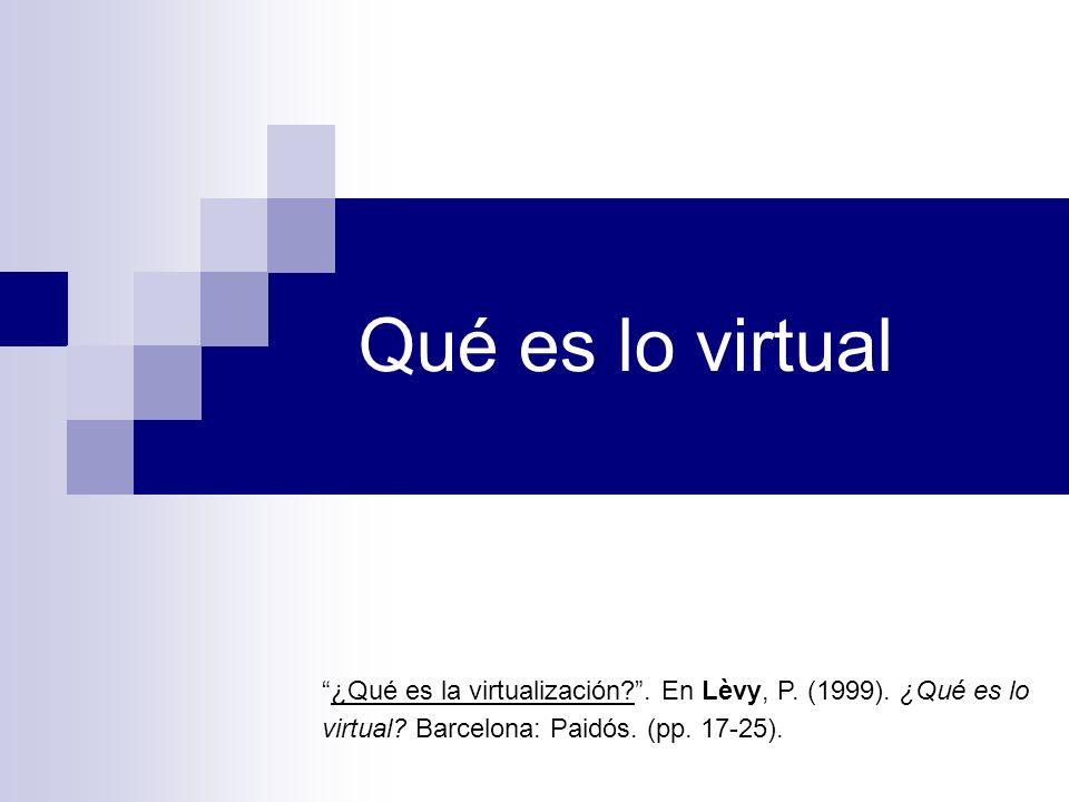 Qué es lo virtual ¿Qué es la virtualización?. En Lèvy, P. (1999). ¿Qué es lo virtual? Barcelona: Paidós. (pp. 17-25).