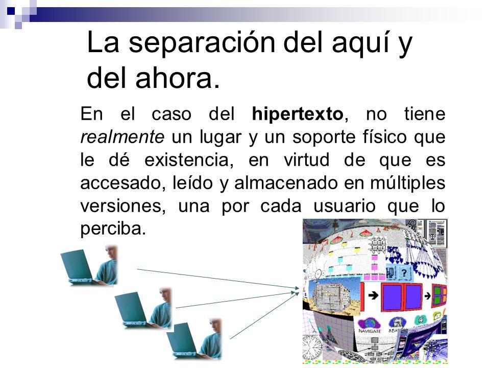 La separación del aquí y del ahora. En el caso del hipertexto, no tiene realmente un lugar y un soporte físico que le dé existencia, en virtud de que