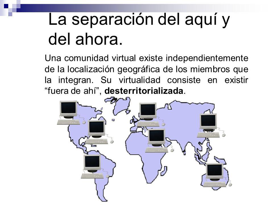 La separación del aquí y del ahora. Una comunidad virtual existe independientemente de la localización geográfica de los miembros que la integran. Su