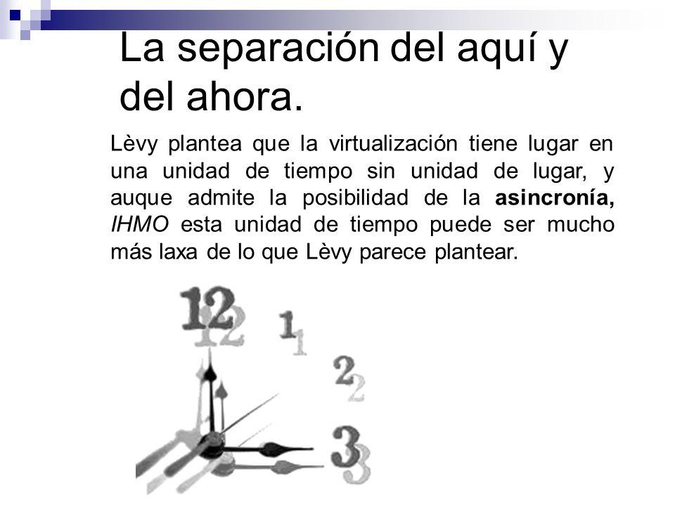 La separación del aquí y del ahora. Lèvy plantea que la virtualización tiene lugar en una unidad de tiempo sin unidad de lugar, y auque admite la posi