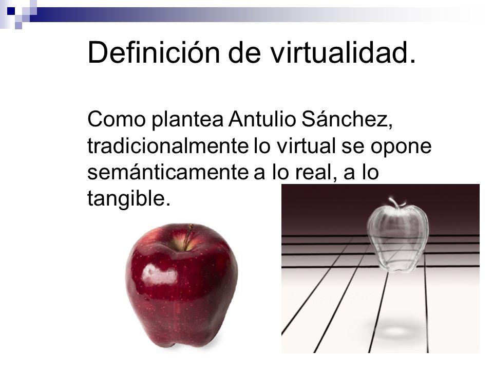 Como plantea Antulio Sánchez, tradicionalmente lo virtual se opone semánticamente a lo real, a lo tangible. Definición de virtualidad.