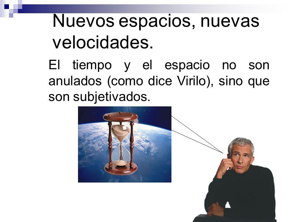 Nuevos espacios, nuevas velocidades. El tiempo y el espacio no son anulados (como dice Virilo), sino que son subjetivados.