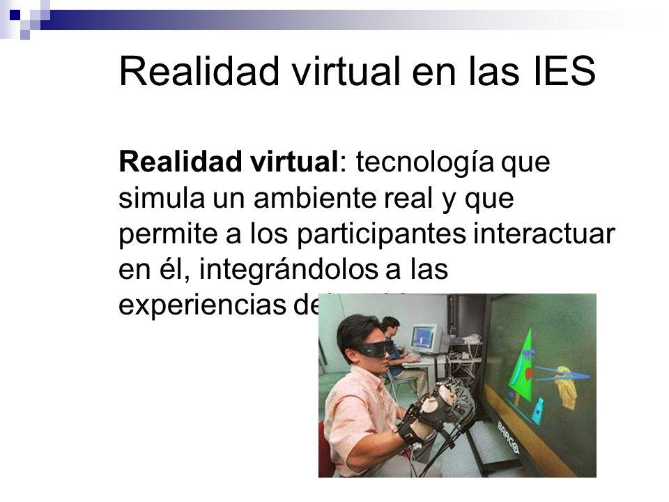 Realidad virtual en las IES Realidad virtual: tecnología que simula un ambiente real y que permite a los participantes interactuar en él, integrándolos a las experiencias del ambiente.