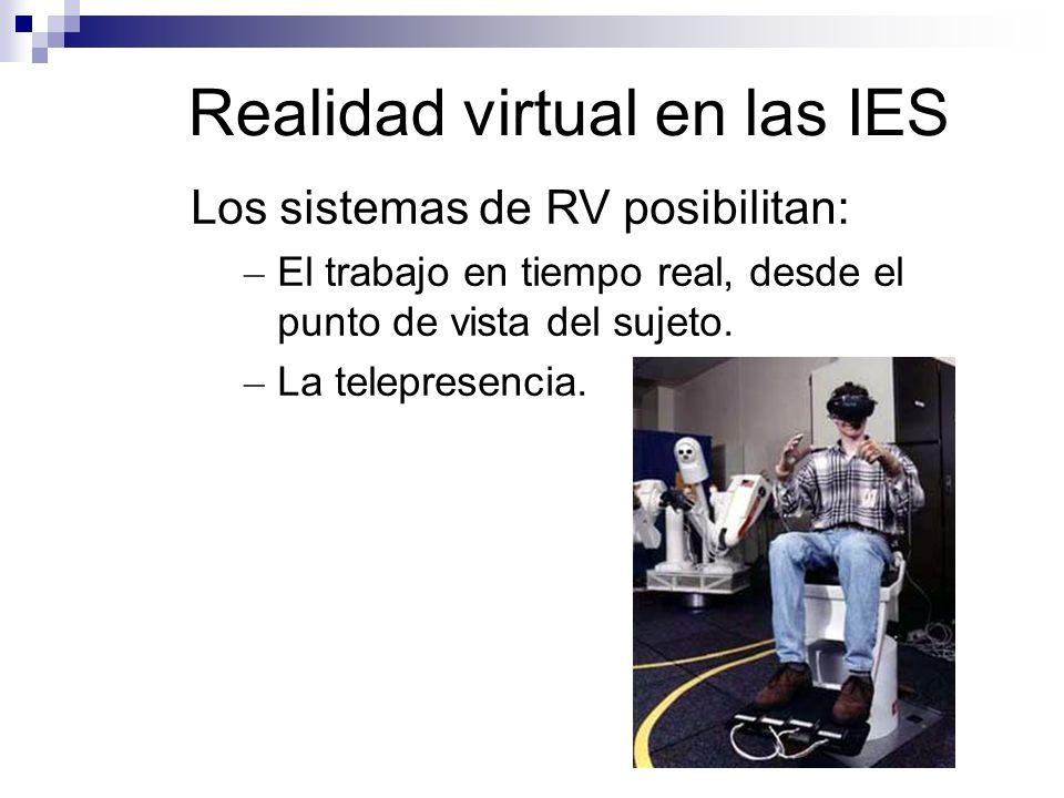 Realidad virtual en las IES Los sistemas de RV posibilitan: – El trabajo en tiempo real, desde el punto de vista del sujeto. – La telepresencia.
