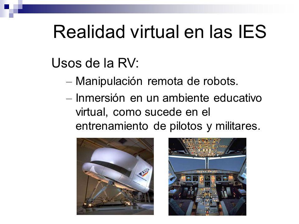 Realidad virtual en las IES Usos de la RV: – Manipulación remota de robots. – Inmersión en un ambiente educativo virtual, como sucede en el entrenamie