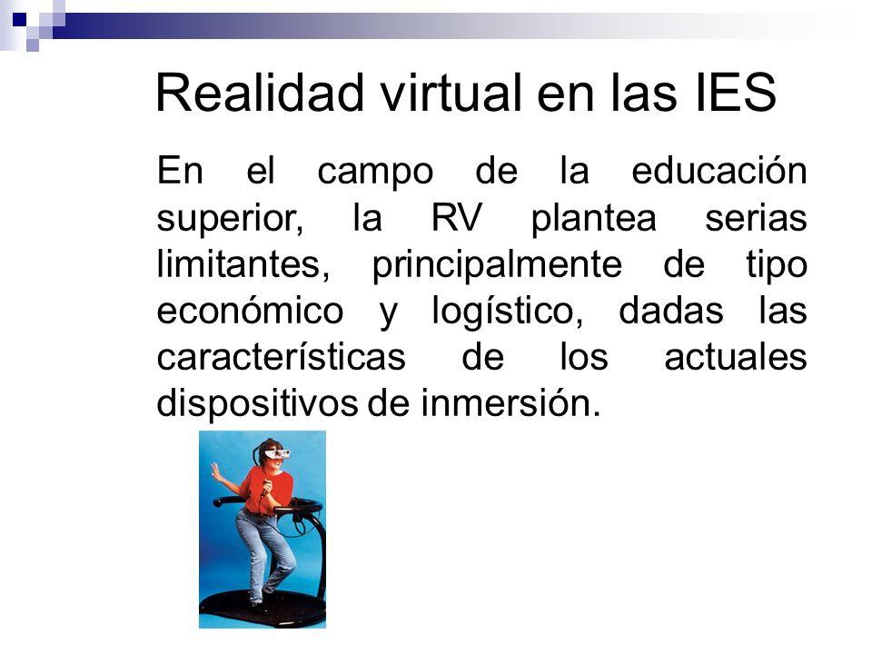 Realidad virtual en las IES En el campo de la educación superior, la RV plantea serias limitantes, principalmente de tipo económico y logístico, dadas las características de los actuales dispositivos de inmersión.