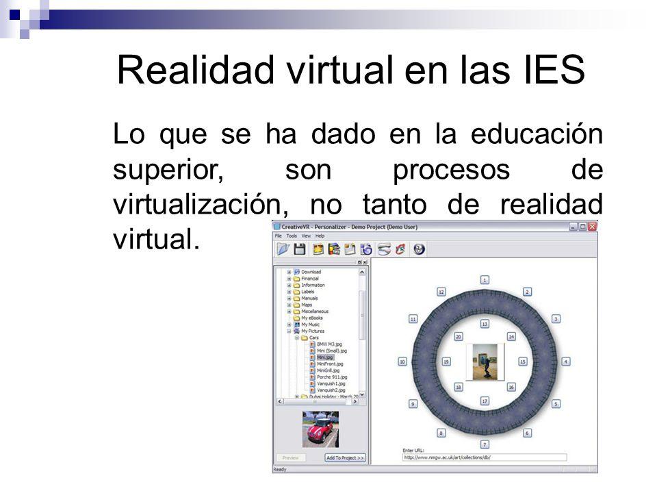 Realidad virtual en las IES Lo que se ha dado en la educación superior, son procesos de virtualización, no tanto de realidad virtual.