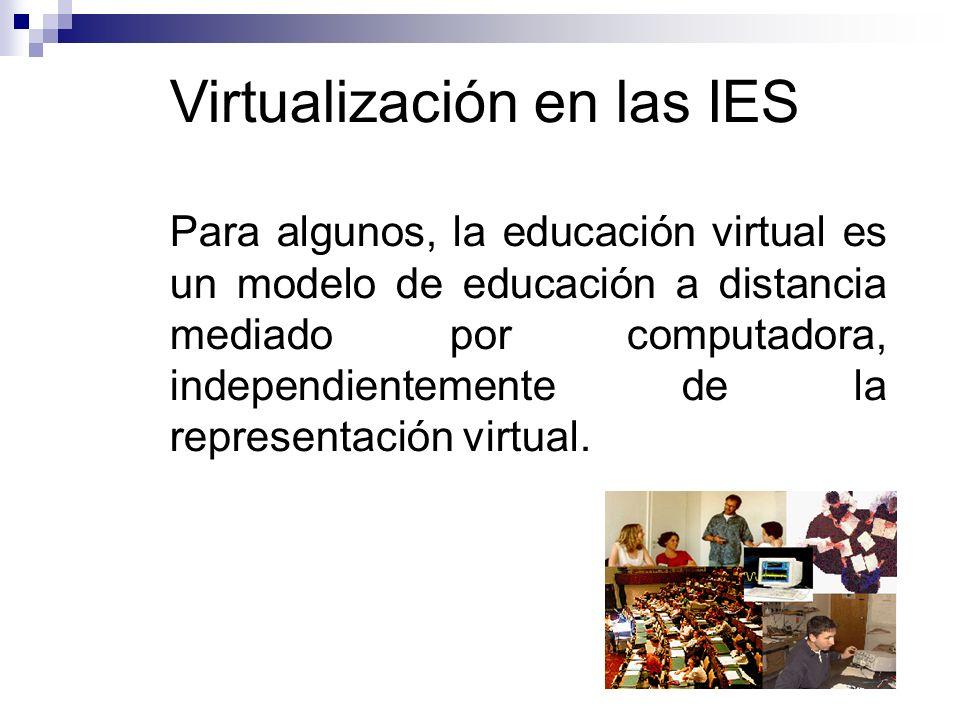 Virtualización en las IES Para algunos, la educación virtual es un modelo de educación a distancia mediado por computadora, independientemente de la representación virtual.