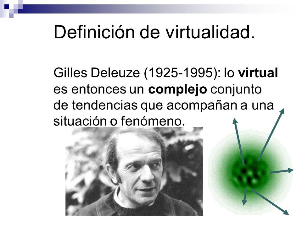 Definición de virtualidad. Gilles Deleuze (1925-1995): lo virtual es entonces un complejo conjunto de tendencias que acompañan a una situación o fenóm