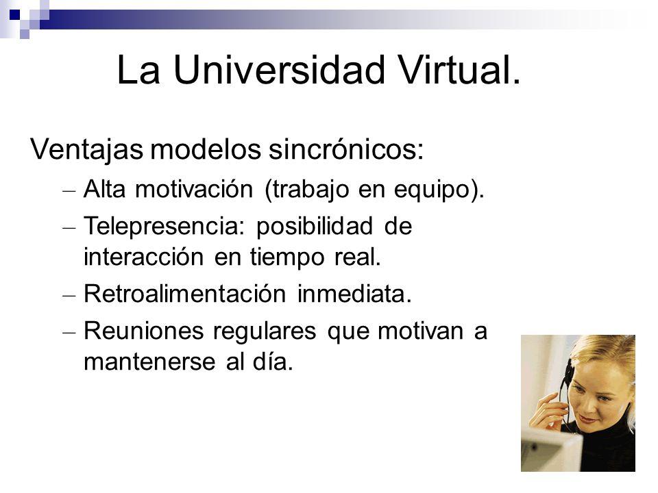 La Universidad Virtual. Ventajas modelos sincrónicos: – Alta motivación (trabajo en equipo). – Telepresencia: posibilidad de interacción en tiempo rea