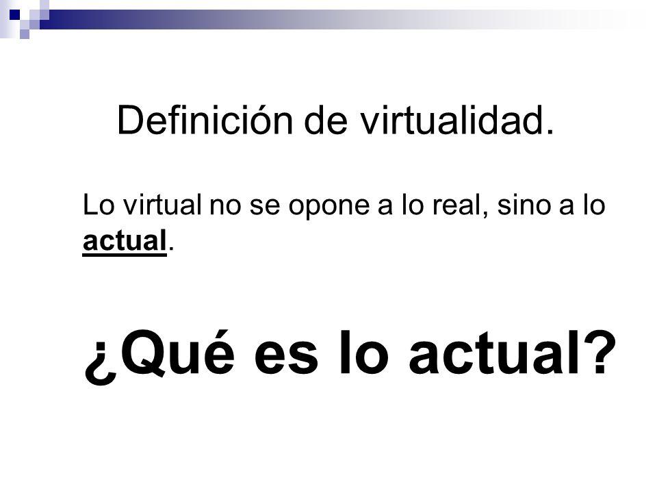 Definición de virtualidad. Lo virtual no se opone a lo real, sino a lo actual. ¿Qué es lo actual?