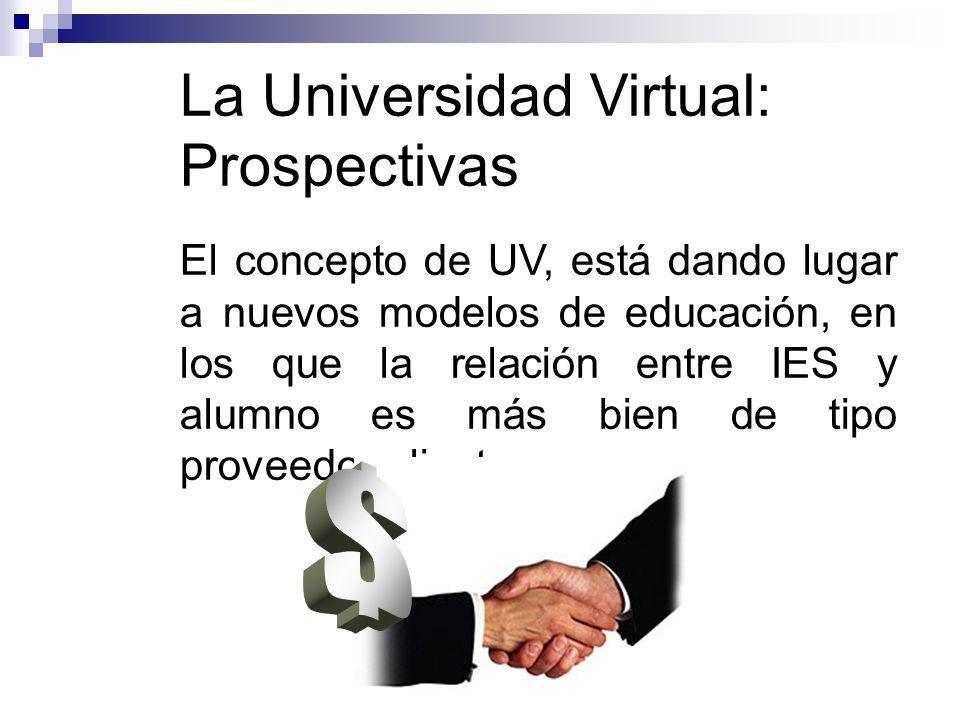 La Universidad Virtual: Prospectivas El concepto de UV, está dando lugar a nuevos modelos de educación, en los que la relación entre IES y alumno es más bien de tipo proveedor-cliente.