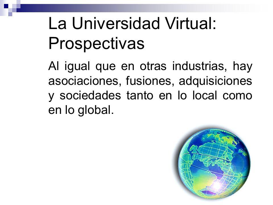 La Universidad Virtual: Prospectivas Al igual que en otras industrias, hay asociaciones, fusiones, adquisiciones y sociedades tanto en lo local como en lo global.
