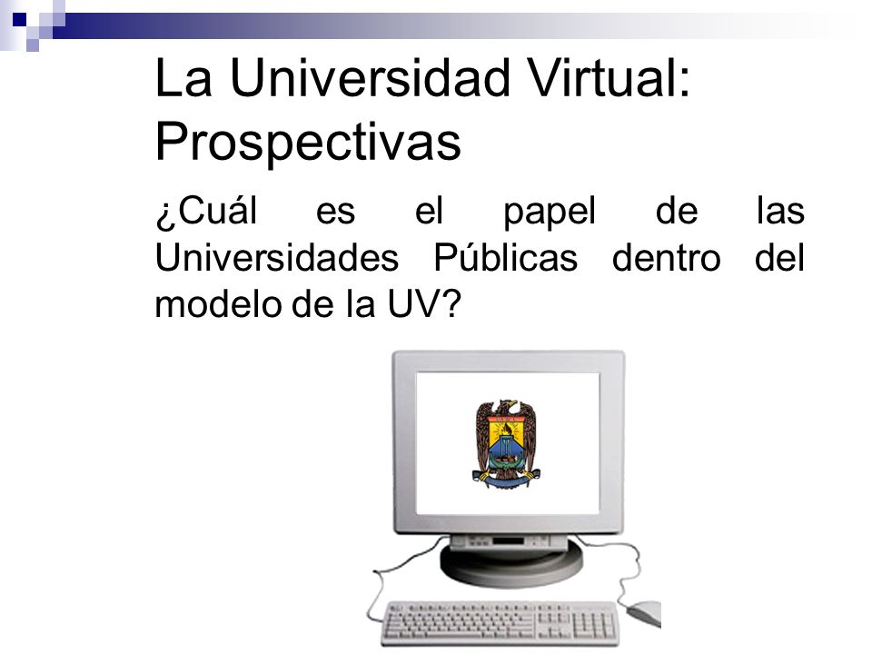 La Universidad Virtual: Prospectivas ¿Cuál es el papel de las Universidades Públicas dentro del modelo de la UV?