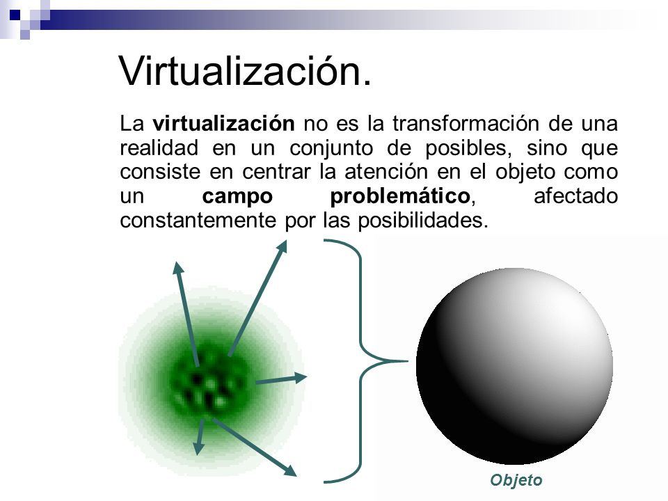 Virtualización. La virtualización no es la transformación de una realidad en un conjunto de posibles, sino que consiste en centrar la atención en el o