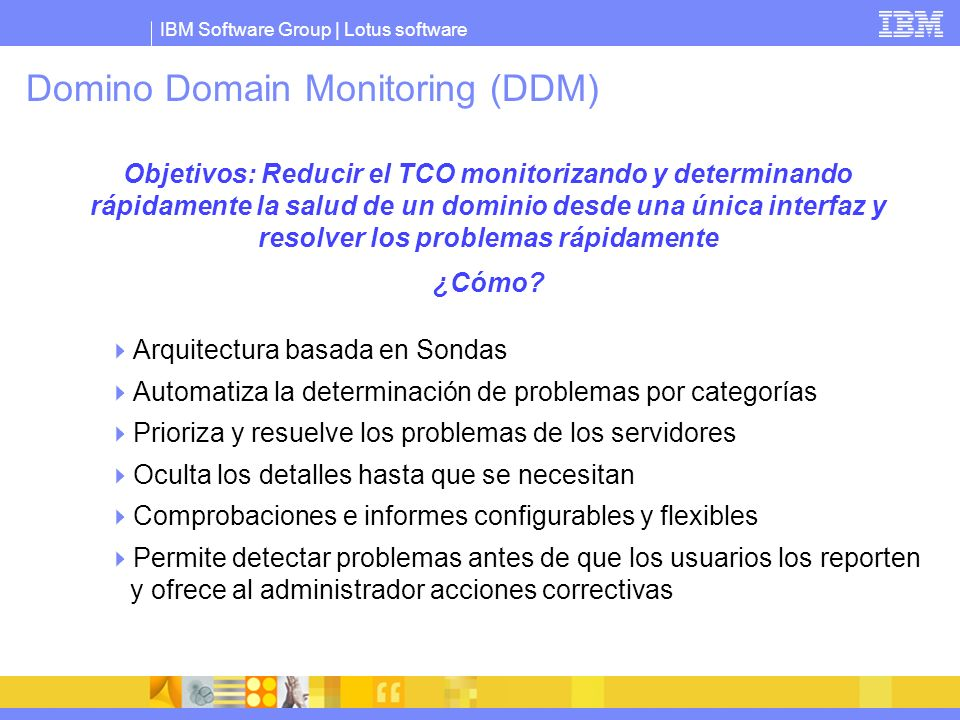 IBM Software Group | Lotus software Domino Domain Monitoring (DDM) Objetivos: Reducir el TCO monitorizando y determinando rápidamente la salud de un d