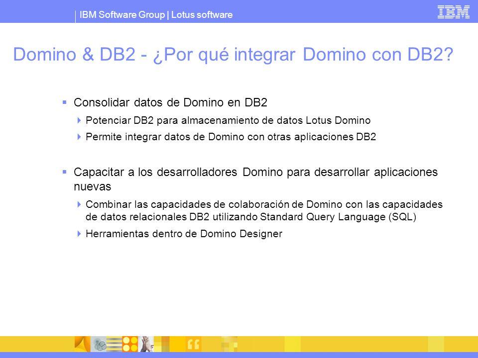 IBM Software Group | Lotus software Domino & DB2 - ¿Por qué integrar Domino con DB2? Consolidar datos de Domino en DB2 Potenciar DB2 para almacenamien