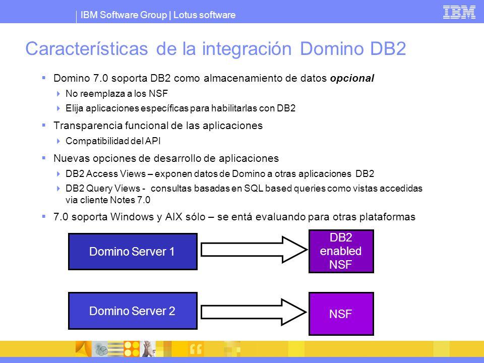 IBM Software Group | Lotus software Características de la integración Domino DB2 Domino 7.0 soporta DB2 como almacenamiento de datos opcional No reemp
