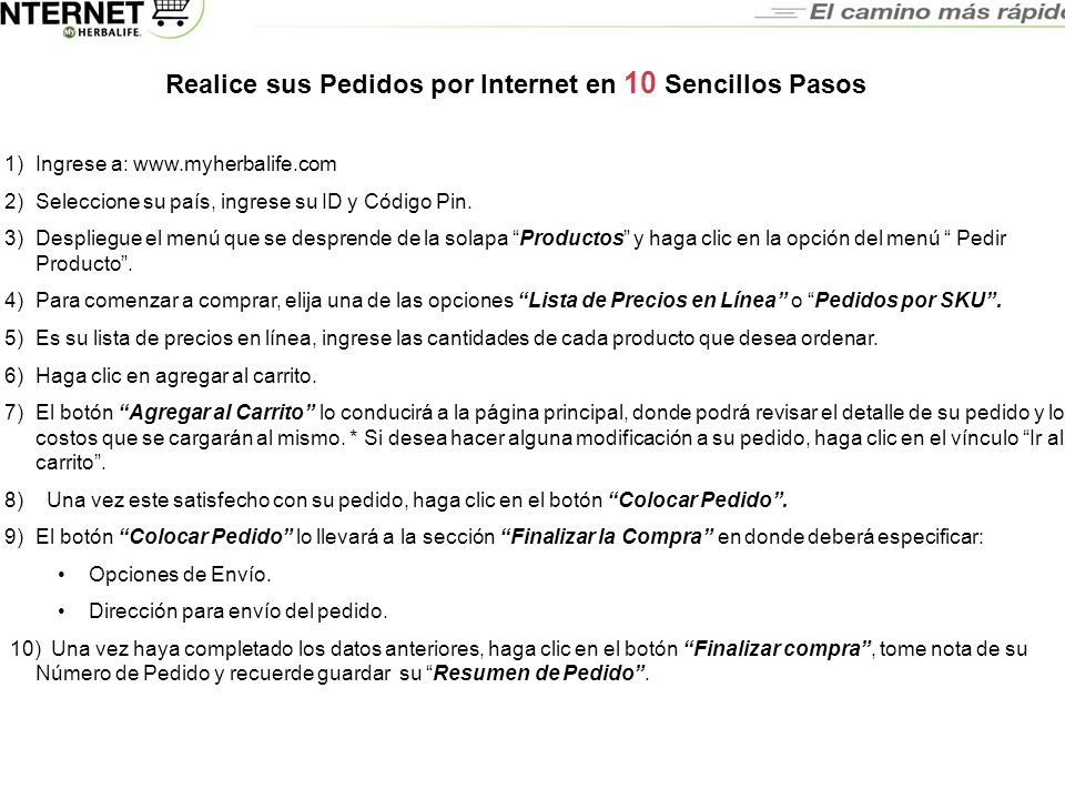 Preguntas Frecuentes Realice sus Pedidos por Internet en 10 Sencillos Pasos 1)Ingrese a: www.myherbalife.com 2)Seleccione su país, ingrese su ID y Cód