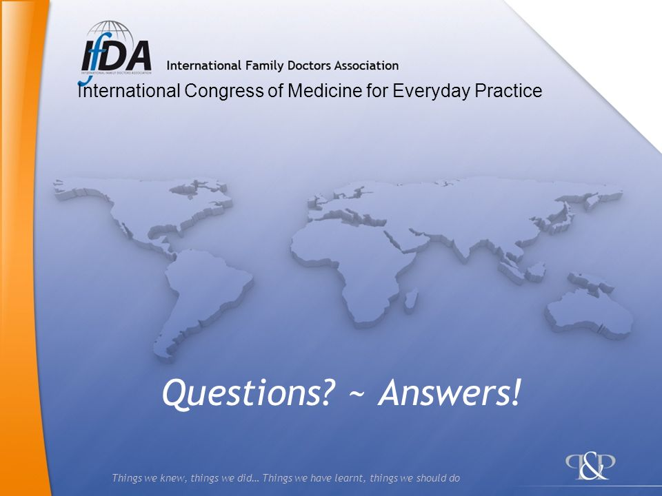 Things we knew, things we did… Things we have learnt, things we should do Questions? ~ Answers! International Congress of Medicine for Everyday Practi