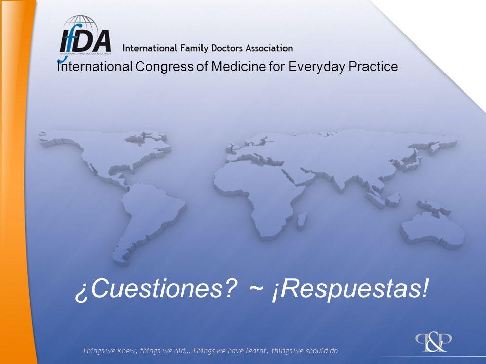 Things we knew, things we did… Things we have learnt, things we should do ¿Cuestiones? ~ ¡Respuestas! International Congress of Medicine for Everyday